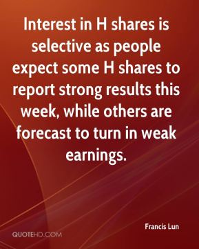 Francis Lun - Interest in H shares is selective as people expect some H shares to report strong results this week, while others are forecast to turn in weak earnings.