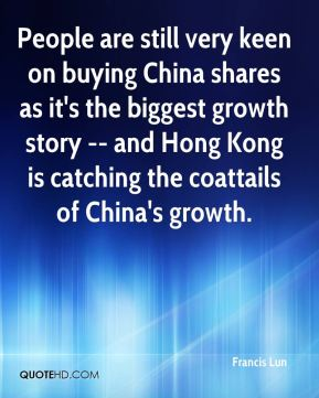 Francis Lun - People are still very keen on buying China shares as it's the biggest growth story -- and Hong Kong is catching the coattails of China's growth.
