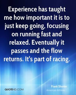 Experience has taught me how important it is to just keep going, focusing on running fast and relaxed. Eventually it passes and the flow returns. It's part of racing.