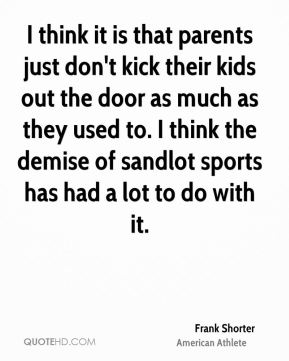 I think it is that parents just don't kick their kids out the door as much as they used to. I think the demise of sandlot sports has had a lot to do with it.