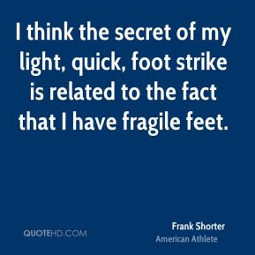 I think the secret of my light, quick, foot strike is related to the fact that I have fragile feet.