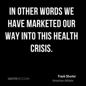 In other words we have marketed our way into this health crisis.