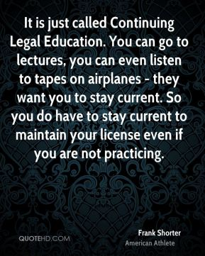 It is just called Continuing Legal Education. You can go to lectures, you can even listen to tapes on airplanes - they want you to stay current. So you do have to stay current to maintain your license even if you are not practicing.