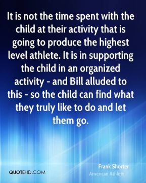 It is not the time spent with the child at their activity that is going to produce the highest level athlete. It is in supporting the child in an organized activity - and Bill alluded to this - so the child can find what they truly like to do and let them go.