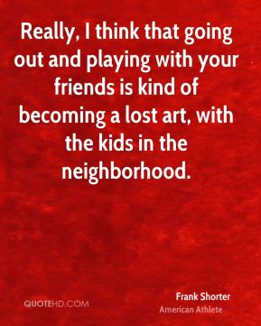 Really, I think that going out and playing with your friends is kind of becoming a lost art, with the kids in the neighborhood.