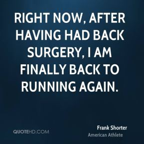 Right now, after having had back surgery, I am finally back to running again.
