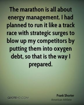 Frank Shorter - The marathon is all about energy management. I had planned to run it like a track race with strategic surges to blow up my competitors by putting them into oxygen debt, so that is the way I prepared.