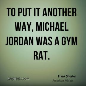 Frank Shorter - To put it another way, Michael Jordan was a gym rat.