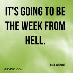 Fred Eckhard - It's going to be the week from hell.