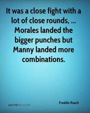 It was a close fight with a lot of close rounds, ... Morales landed the bigger punches but Manny landed more combinations.