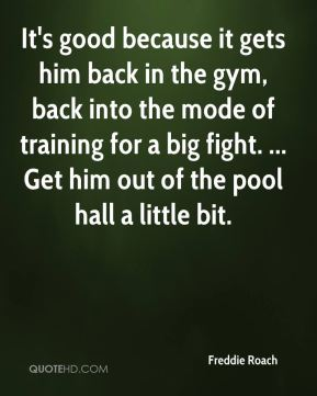 It's good because it gets him back in the gym, back into the mode of training for a big fight. ... Get him out of the pool hall a little bit.
