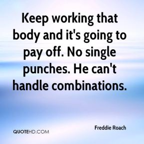 Keep working that body and it's going to pay off. No single punches. He can't handle combinations.