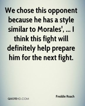 We chose this opponent because he has a style similar to Morales', ... I think this fight will definitely help prepare him for the next fight.