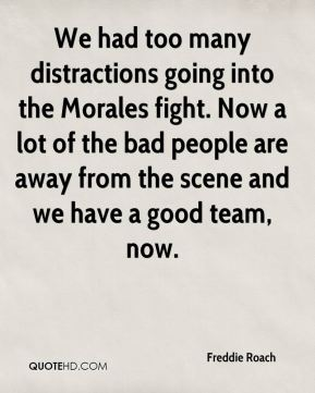 We had too many distractions going into the Morales fight. Now a lot of the bad people are away from the scene and we have a good team, now.
