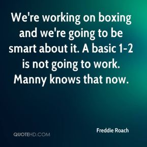 We're working on boxing and we're going to be smart about it. A basic 1-2 is not going to work. Manny knows that now.