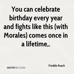 Freddie Roach - You can celebrate birthday every year and fights like this (with Morales) comes once in a lifetime.