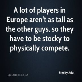 A lot of players in Europe aren't as tall as the other guys, so they have to be stocky to physically compete.