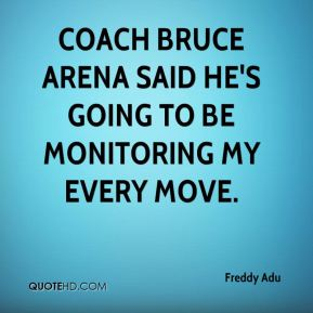Freddy Adu - Coach Bruce Arena said he's going to be monitoring my every move.