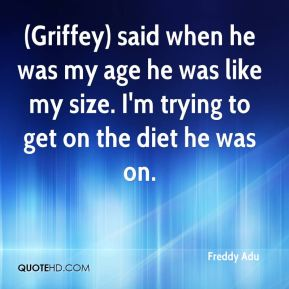 (Griffey) said when he was my age he was like my size. I'm trying to get on the diet he was on.