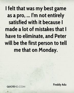 I felt that was my best game as a pro, ... I'm not entirely satisfied with it because I made a lot of mistakes that I have to eliminate, and Peter will be the first person to tell me that on Monday.