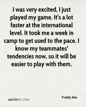 Freddy Adu - I was very excited, I just played my game. It's a lot faster at the international level. It took me a week in camp to get used to the pace. I know my teammates' tendencies now, so it will be easier to play with them.