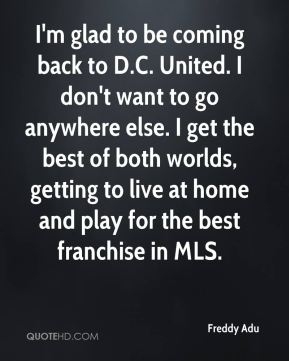 I'm glad to be coming back to D.C. United. I don't want to go anywhere else. I get the best of both worlds, getting to live at home and play for the best franchise in MLS.
