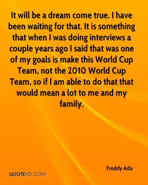 It will be a dream come true. I have been waiting for that. It is something that when I was doing interviews a couple years ago I said that was one of my goals is make this World Cup Team, not the 2010 World Cup Team, so if I am able to do that that would mean a lot to me and my family.
