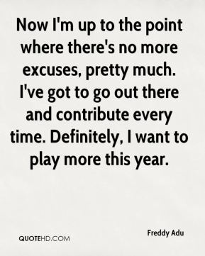 Freddy Adu - Now I'm up to the point where there's no more excuses, pretty much. I've got to go out there and contribute every time. Definitely, I want to play more this year.