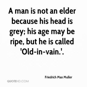 Friedrich Max Muller - A man is not an elder because his head is grey; his age may be ripe, but he is called 'Old-in-vain.'.