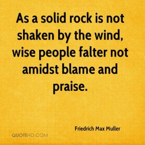 Friedrich Max Muller - As a solid rock is not shaken by the wind, wise people falter not amidst blame and praise.