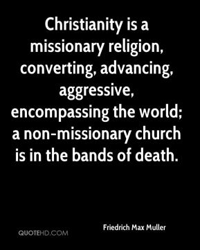 Friedrich Max Muller - Christianity is a missionary religion, converting, advancing, aggressive, encompassing the world; a non-missionary church is in the bands of death.