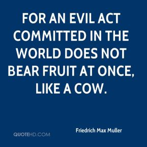 For an evil act committed in the world does not bear fruit at once, like a cow.