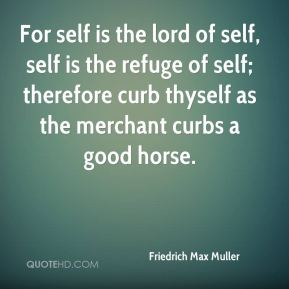 Friedrich Max Muller - For self is the lord of self, self is the refuge of self; therefore curb thyself as the merchant curbs a good horse.