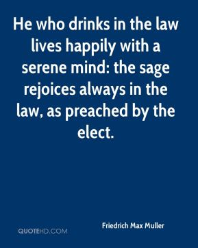 Friedrich Max Muller - He who drinks in the law lives happily with a serene mind: the sage rejoices always in the law, as preached by the elect.