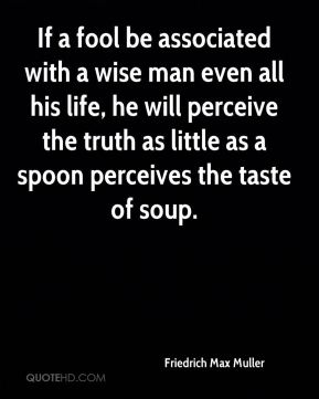 Friedrich Max Muller - If a fool be associated with a wise man even all his life, he will perceive the truth as little as a spoon perceives the taste of soup.