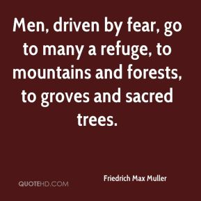 Friedrich Max Muller - Men, driven by fear, go to many a refuge, to mountains and forests, to groves and sacred trees.