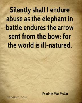 Friedrich Max Muller - Silently shall I endure abuse as the elephant in battle endures the arrow sent from the bow: for the world is ill-natured.