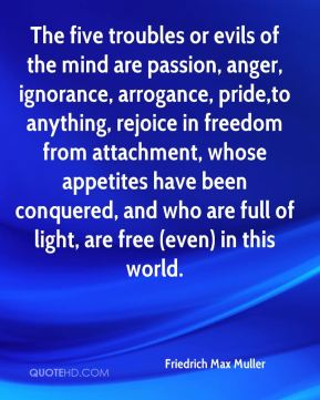 Friedrich Max Muller - The five troubles or evils of the mind are passion, anger, ignorance, arrogance, pride,to anything, rejoice in freedom from attachment, whose appetites have been conquered, and who are full of light, are free (even) in this world.