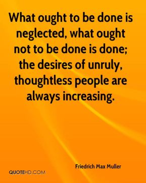 What ought to be done is neglected, what ought not to be done is done; the desires of unruly, thoughtless people are always increasing.
