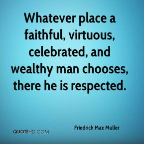 Friedrich Max Muller - Whatever place a faithful, virtuous, celebrated, and wealthy man chooses, there he is respected.