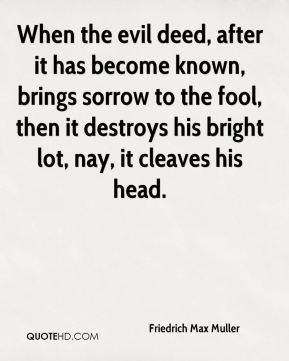 Friedrich Max Muller - When the evil deed, after it has become known, brings sorrow to the fool, then it destroys his bright lot, nay, it cleaves his head.