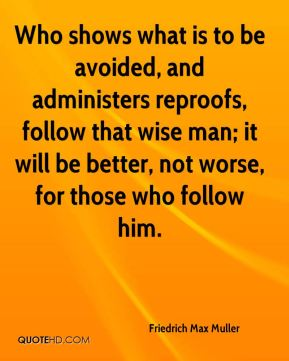 Friedrich Max Muller - Who shows what is to be avoided, and administers reproofs, follow that wise man; it will be better, not worse, for those who follow him.
