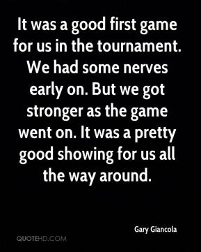 Gary Giancola - It was a good first game for us in the tournament. We had some nerves early on. But we got stronger as the game went on. It was a pretty good showing for us all the way around.