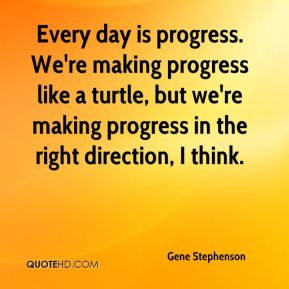 Gene Stephenson - Every day is progress. We're making progress like a turtle, but we're making progress in the right direction, I think.