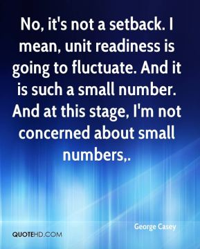 George Casey - No, it's not a setback. I mean, unit readiness is going to fluctuate. And it is such a small number. And at this stage, I'm not concerned about small numbers.