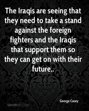 George Casey - The Iraqis are seeing that they need to take a stand against the foreign fighters and the Iraqis that support them so they can get on with their future.