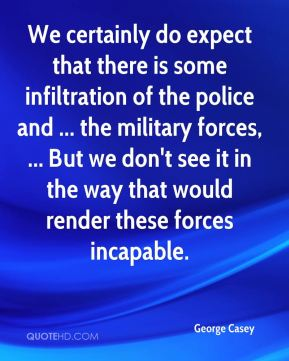 George Casey - We certainly do expect that there is some infiltration of the police and ... the military forces, ... But we don't see it in the way that would render these forces incapable.