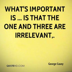 George Casey - What's important is ... is that the one and three are irrelevant.