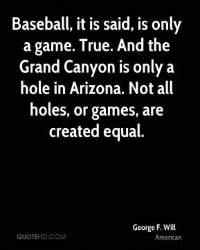 Baseball, it is said, is only a game. True. And the Grand Canyon is only a hole in Arizona. Not all holes, or games, are created equal.