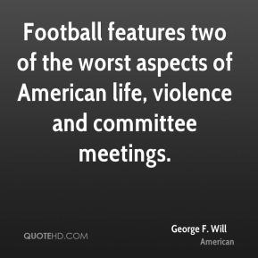 Football features two of the worst aspects of American life, violence and committee meetings.